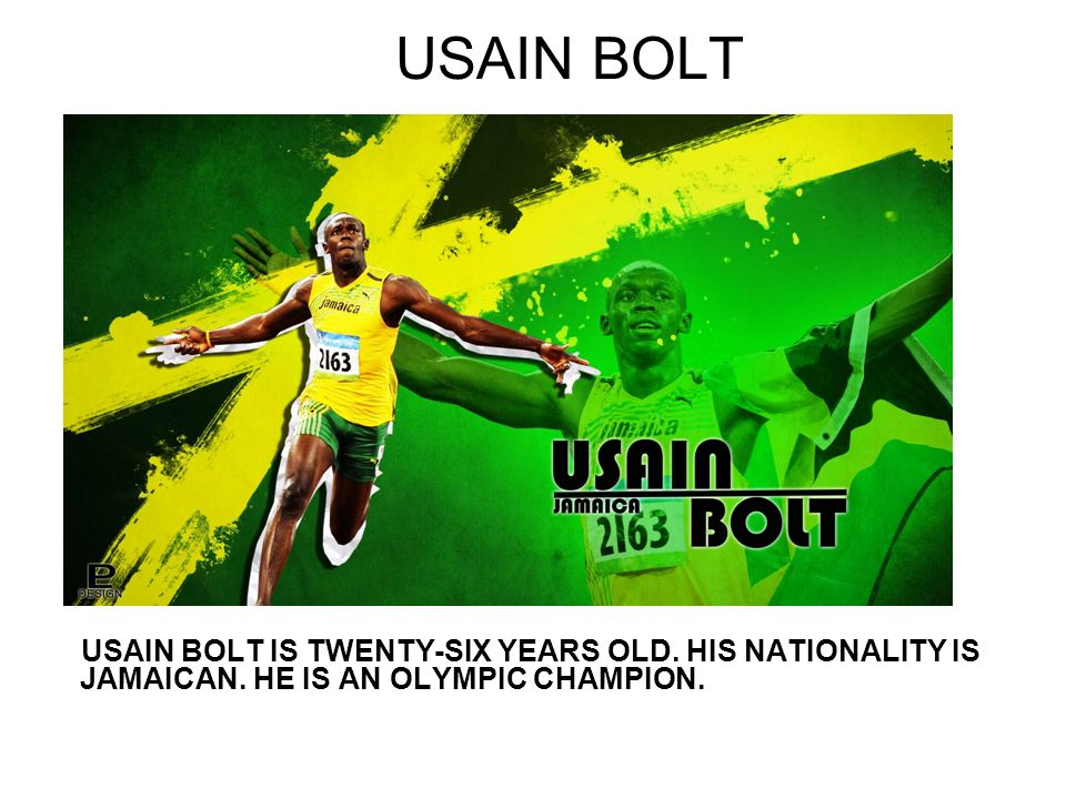 USAIN BOLT USAIN BOLT IS TWENTY-SIX YEARS OLD. HIS NATIONALITY IS JAMAICAN.