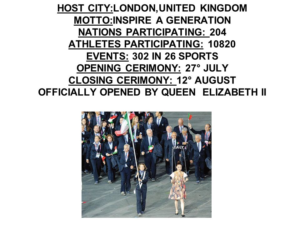 HOST CITY:LONDON,UNITED KINGDOM MOTTO:INSPIRE A GENERATION NATIONS PARTICIPATING: 204 ATHLETES PARTICIPATING: 10820 EVENTS: 302 IN 26 SPORTS OPENING CERIMONY: 27° JULY CLOSING CERIMONY: 12° AUGUST OFFICIALLY OPENED BY QUEEN ELIZABETH II