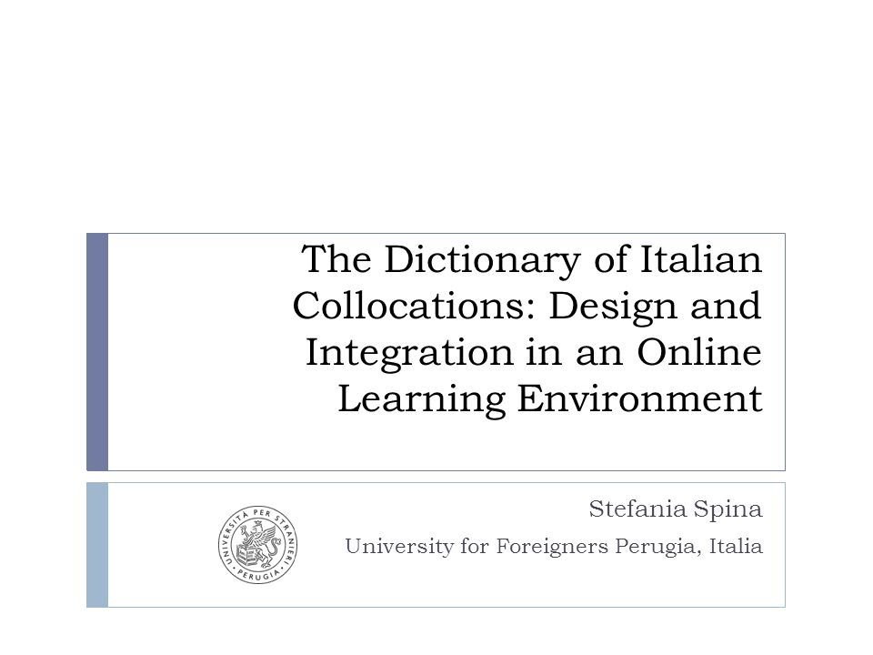 The Dictionary of Italian Collocations: Design and Integration in an Online Learning Environment Stefania Spina University for Foreigners Perugia, Italia