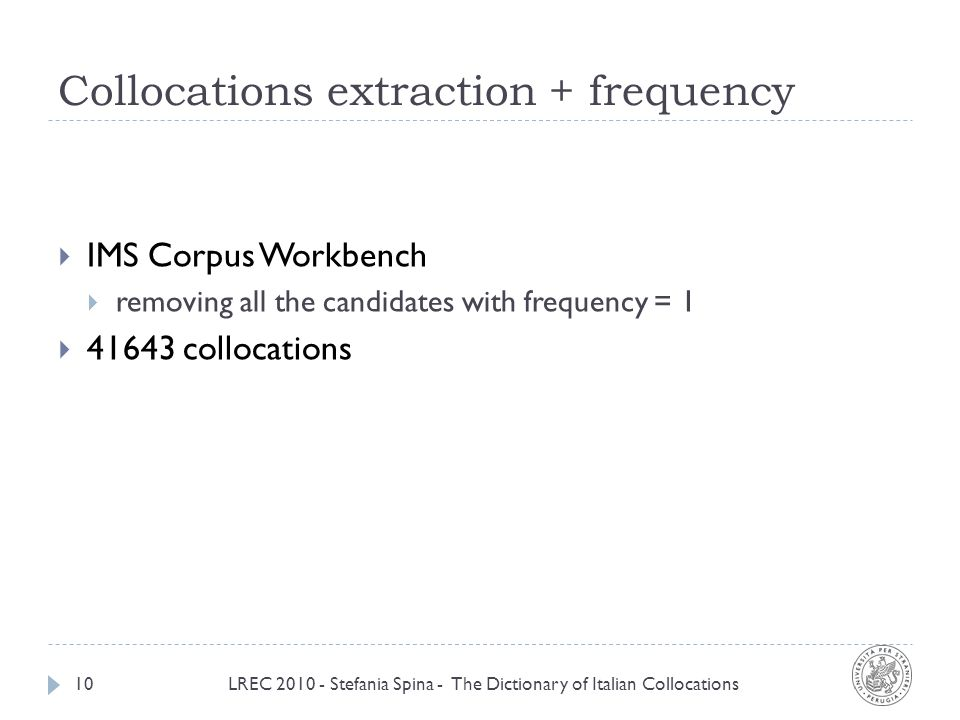 Collocations extraction + frequency LREC 2010 - Stefania Spina - The Dictionary of Italian Collocations10 IMS Corpus Workbench removing all the candidates with frequency = 1 41643 collocations
