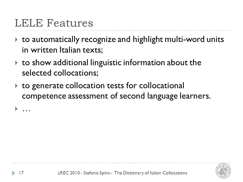 LELE Features LREC 2010 - Stefania Spina - The Dictionary of Italian Collocations17 to automatically recognize and highlight multi-word units in written Italian texts; to show additional linguistic information about the selected collocations; to generate collocation tests for collocational competence assessment of second language learners.