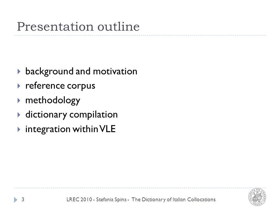 Presentation outline LREC 2010 - Stefania Spina - The Dictionary of Italian Collocations3 background and motivation reference corpus methodology dictionary compilation integration within VLE