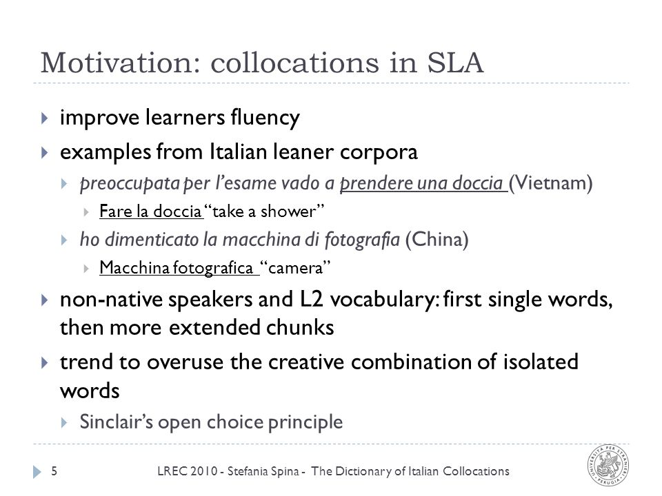 Motivation: collocations in SLA LREC 2010 - Stefania Spina - The Dictionary of Italian Collocations5 improve learners fluency examples from Italian leaner corpora preoccupata per lesame vado a prendere una doccia (Vietnam) Fare la doccia take a shower ho dimenticato la macchina di fotografia (China) Macchina fotografica camera non-native speakers and L2 vocabulary: first single words, then more extended chunks trend to overuse the creative combination of isolated words Sinclairs open choice principle