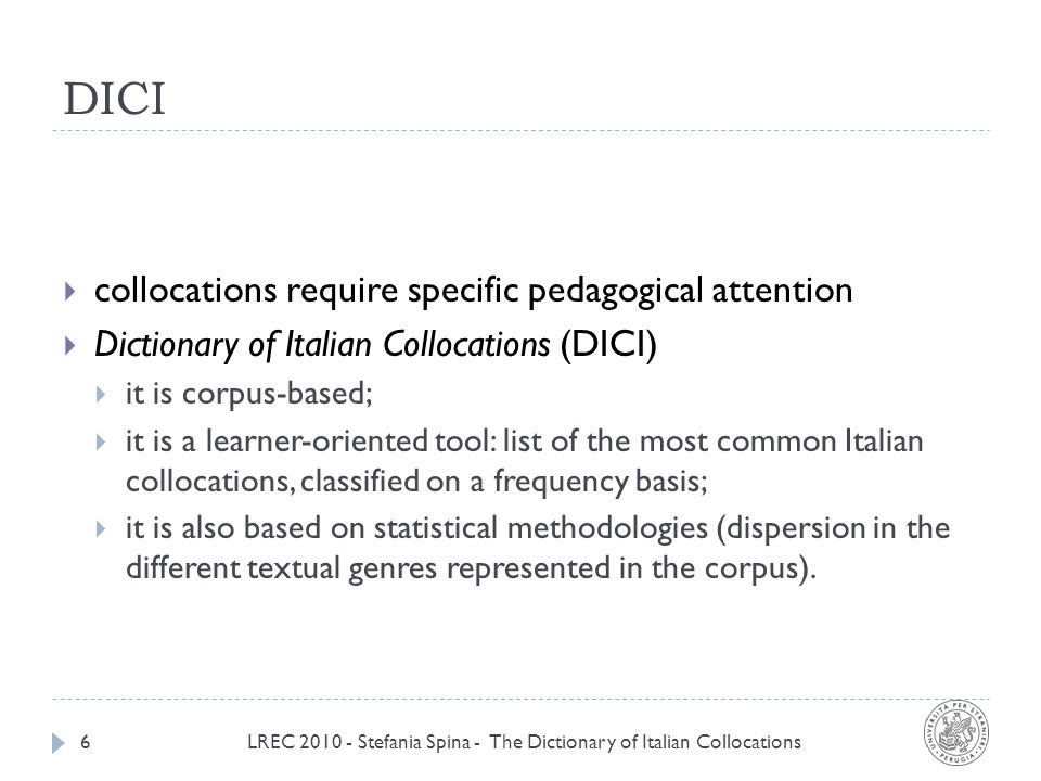 DICI LREC 2010 - Stefania Spina - The Dictionary of Italian Collocations6 collocations require specific pedagogical attention Dictionary of Italian Collocations (DICI) it is corpus-based; it is a learner-oriented tool: list of the most common Italian collocations, classified on a frequency basis; it is also based on statistical methodologies (dispersion in the different textual genres represented in the corpus).