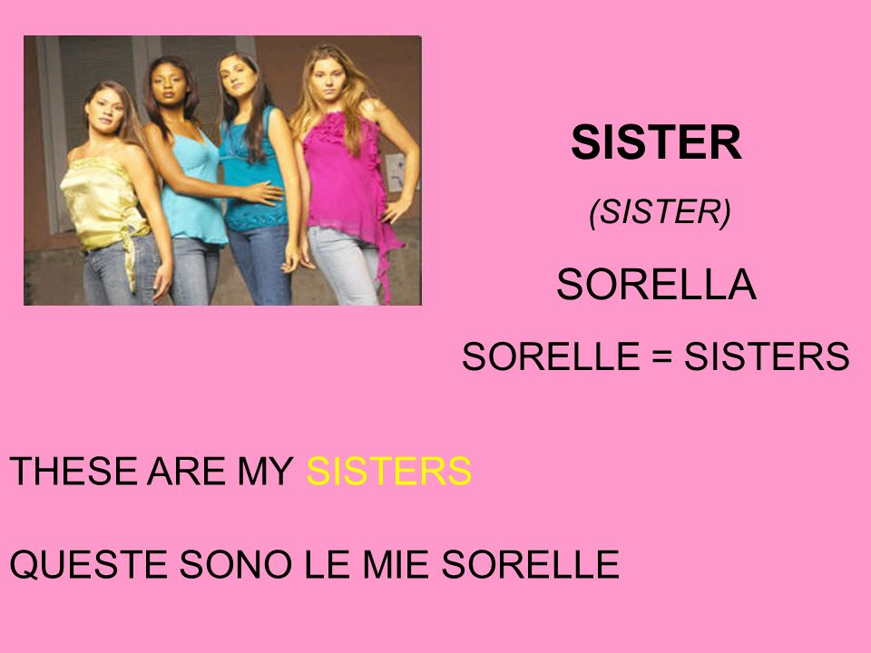 THESE ARE MY SISTERS QUESTE SONO LE MIE SORELLE SISTER (SISTER) SORELLA SORELLE = SISTERS
