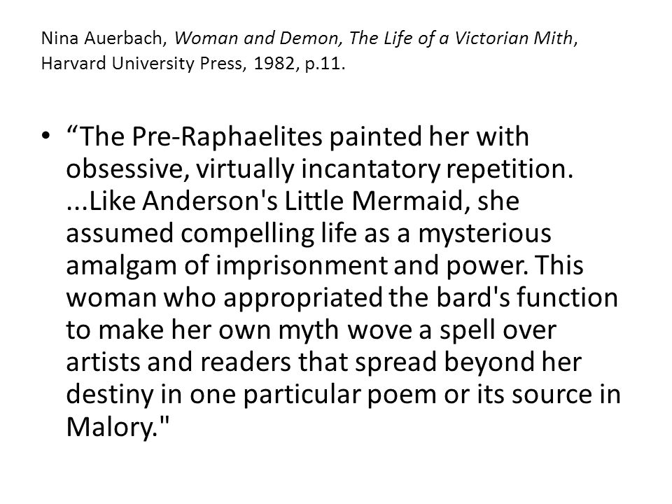 Nina Auerbach, Woman and Demon, The Life of a Victorian Mith, Harvard University Press, 1982, p.11.