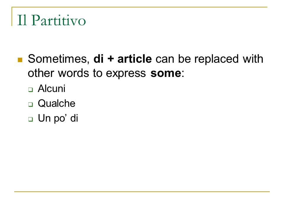 Il Partitivo Sometimes, di + article can be replaced with other words to express some: Alcuni Qualche Un po di
