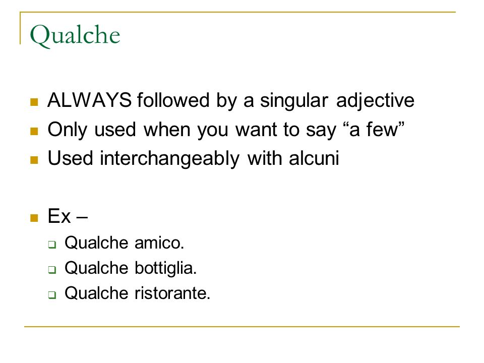 Qualche ALWAYS followed by a singular adjective Only used when you want to say a few Used interchangeably with alcuni Ex – Qualche amico.