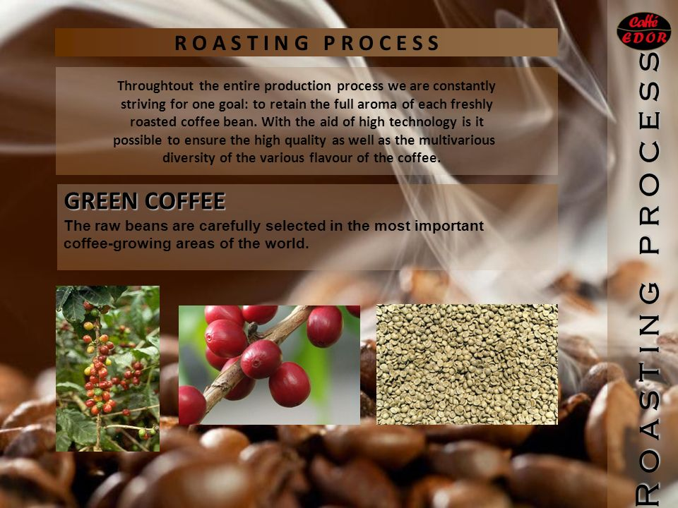 R o a s t i n g p r o c e s s GREEN COFFEE The raw beans are carefully selected in the most important coffee-growing areas of the world.