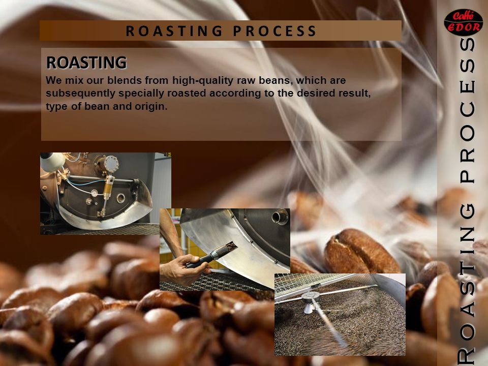 R O A S T I N G P R O C E S S ROASTING We mix our blends from high-quality raw beans, which are subsequently specially roasted according to the desired result, type of bean and origin.