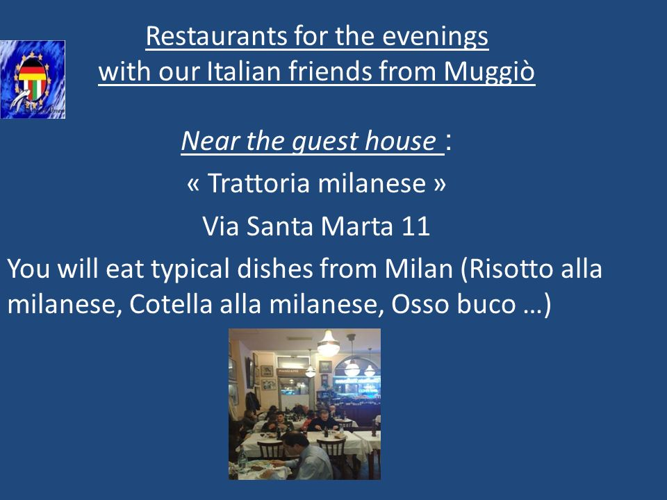 Restaurants for the evenings with our Italian friends from Muggiò Near the guest house : « Trattoria milanese » Via Santa Marta 11 You will eat typical dishes from Milan (Risotto alla milanese, Cotella alla milanese, Osso buco …)