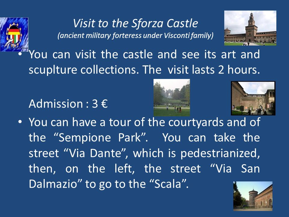 Visit to the Sforza Castle (ancient military forteress under Visconti family) You can visit the castle and see its art and scuplture collections.