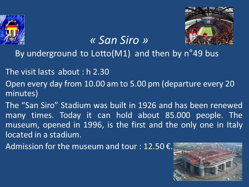 « San Siro » By underground to Lotto(M1) and then by n°49 bus The visit lasts about : h 2.30 Open every day from 10.00 am to 5.00 pm (departure every 20 minutes) The San Siro Stadium was built in 1926 and has been renewed many times.