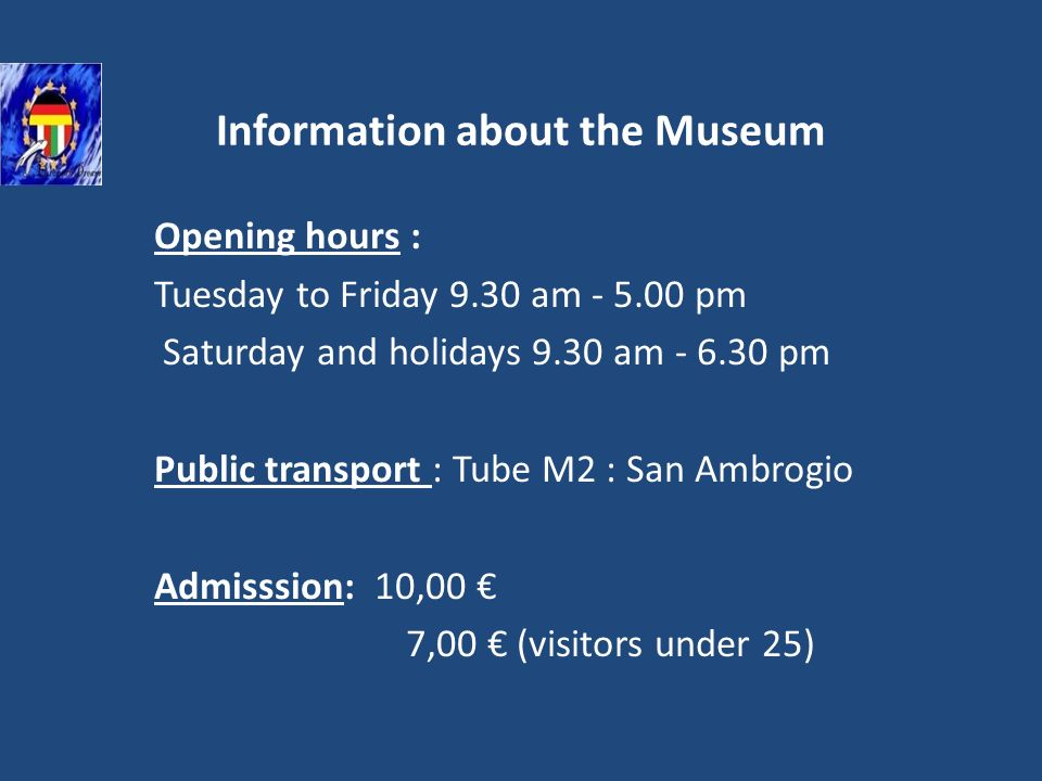 Information about the Museum Opening hours : Tuesday to Friday 9.30 am - 5.00 pm Saturday and holidays 9.30 am - 6.30 pm Public transport : Tube M2 : San Ambrogio Admisssion: 10,00 7,00 (visitors under 25)