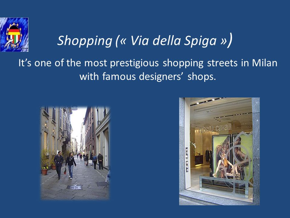 Shopping (« Via della Spiga » ) Its one of the most prestigious shopping streets in Milan with famous designers shops.