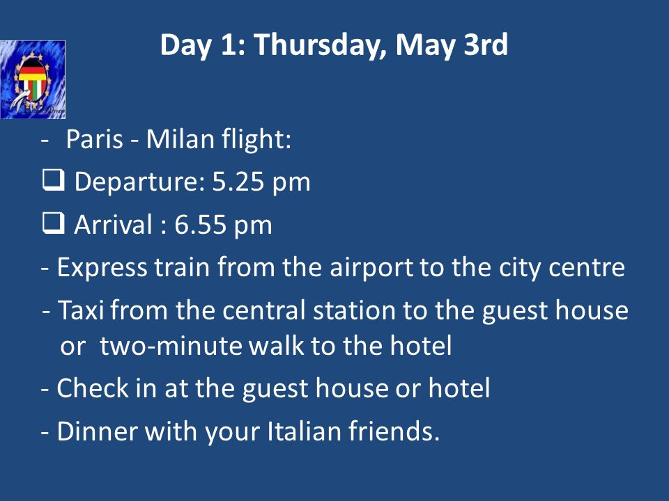 Day 1: Thursday, May 3rd -Paris - Milan flight: Departure: 5.25 pm Arrival : 6.55 pm - Express train from the airport to the city centre - Taxi from the central station to the guest house or two-minute walk to the hotel - Check in at the guest house or hotel - Dinner with your Italian friends.
