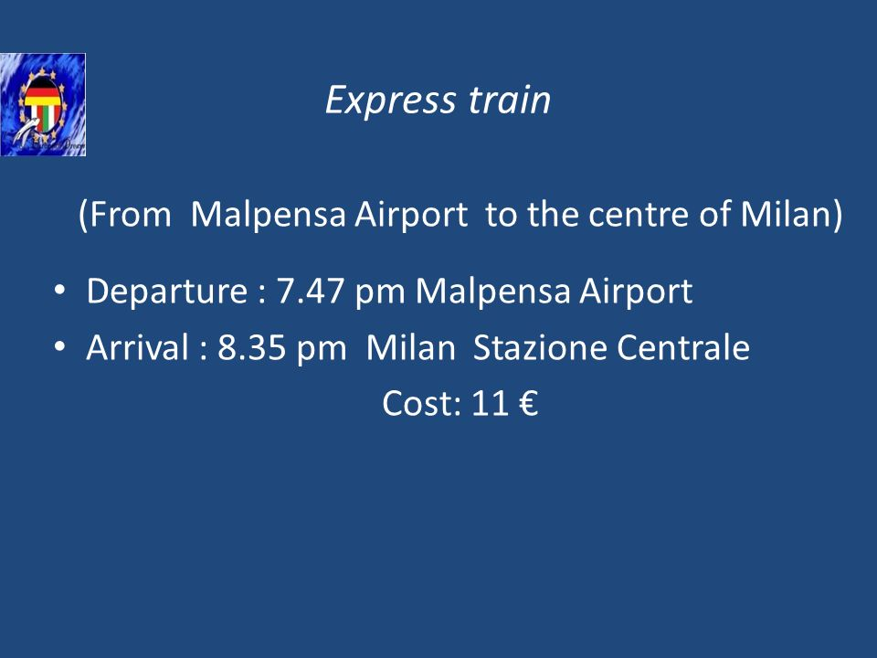 Express train (From Malpensa Airport to the centre of Milan) Departure : 7.47 pm Malpensa Airport Arrival : 8.35 pm Milan Stazione Centrale Cost: 11
