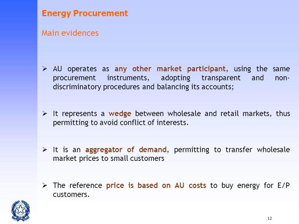 12 AU operates as any other market participant, using the same procurement instruments, adopting transparent and non- discriminatory procedures and balancing its accounts; It represents a wedge between wholesale and retail markets, thus permitting to avoid conflict of interests.
