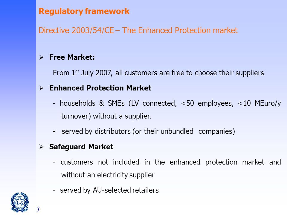 3 Regulatory framework Directive 2003/54/CE – The Enhanced Protection market Free Market: From 1 st July 2007, all customers are free to choose their suppliers Enhanced Protection Market - households & SMEs (LV connected, <50 employees, <10 MEuro/y turnover) without a supplier.