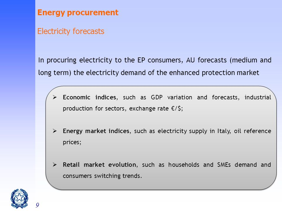 9 In procuring electricity to the EP consumers, AU forecasts (medium and long term) the electricity demand of the enhanced protection market Economic indices, such as GDP variation and forecasts, industrial production for sectors, exchange rate /$; Energy market indices, such as electricity supply in Italy, oil reference prices; Retail market evolution, such as households and SMEs demand and consumers switching trends.