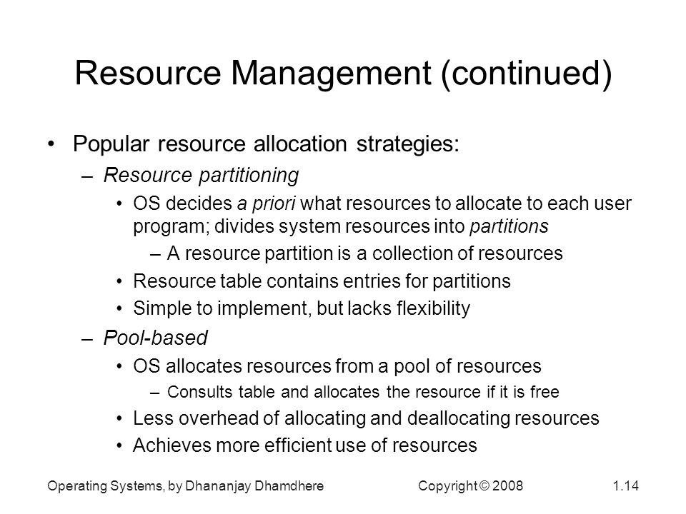 Operating Systems, by Dhananjay Dhamdhere Copyright © Resource Management (continued) Popular resource allocation strategies: –Resource partitioning OS decides a priori what resources to allocate to each user program; divides system resources into partitions –A resource partition is a collection of resources Resource table contains entries for partitions Simple to implement, but lacks flexibility –Pool-based OS allocates resources from a pool of resources –Consults table and allocates the resource if it is free Less overhead of allocating and deallocating resources Achieves more efficient use of resources