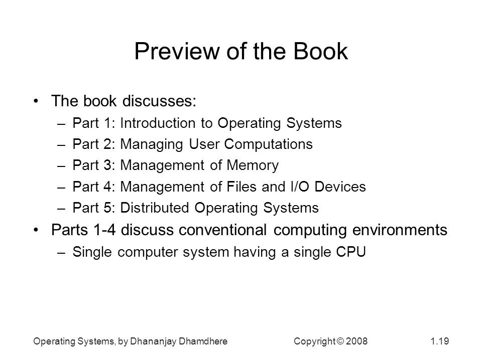 Operating Systems, by Dhananjay Dhamdhere Copyright © Preview of the Book The book discusses: –Part 1: Introduction to Operating Systems –Part 2: Managing User Computations –Part 3: Management of Memory –Part 4: Management of Files and I/O Devices –Part 5: Distributed Operating Systems Parts 1-4 discuss conventional computing environments –Single computer system having a single CPU