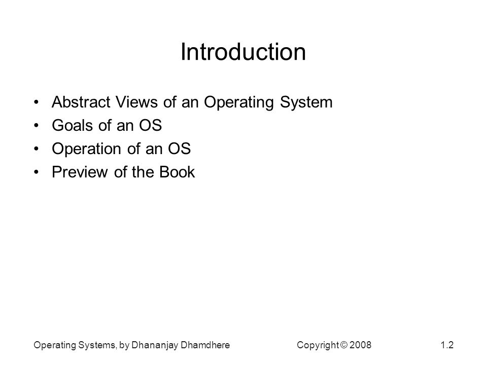Operating Systems, by Dhananjay Dhamdhere Copyright © Introduction Abstract Views of an Operating System Goals of an OS Operation of an OS Preview of the Book