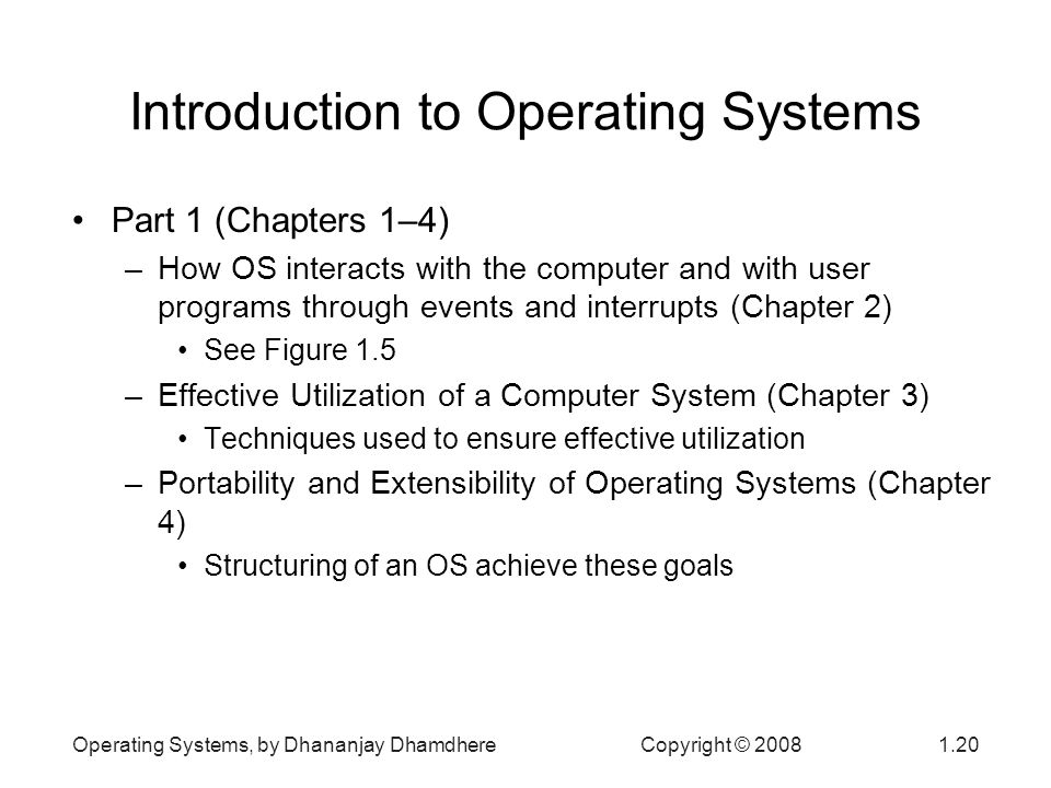 Operating Systems, by Dhananjay Dhamdhere Copyright © Introduction to Operating Systems Part 1 (Chapters 1–4) –How OS interacts with the computer and with user programs through events and interrupts (Chapter 2) See Figure 1.5 –Effective Utilization of a Computer System (Chapter 3) Techniques used to ensure effective utilization –Portability and Extensibility of Operating Systems (Chapter 4) Structuring of an OS achieve these goals