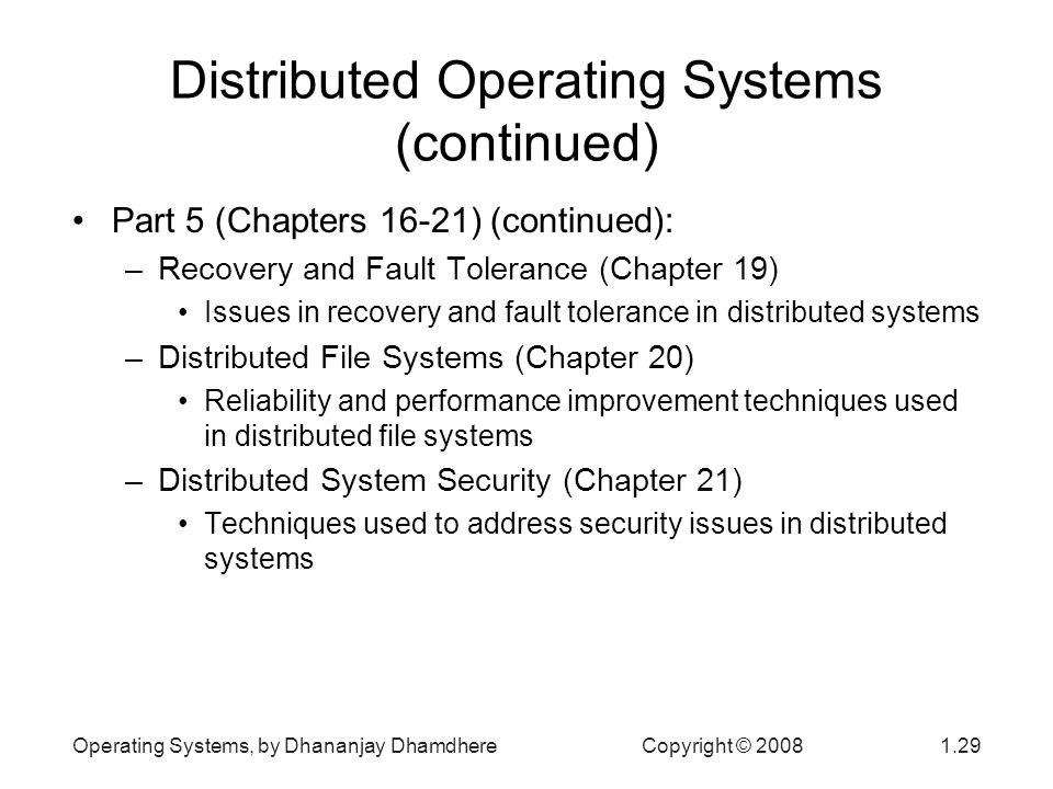 Operating Systems, by Dhananjay Dhamdhere Copyright © Distributed Operating Systems (continued) Part 5 (Chapters 16-21) (continued): –Recovery and Fault Tolerance (Chapter 19) Issues in recovery and fault tolerance in distributed systems –Distributed File Systems (Chapter 20) Reliability and performance improvement techniques used in distributed file systems –Distributed System Security (Chapter 21) Techniques used to address security issues in distributed systems
