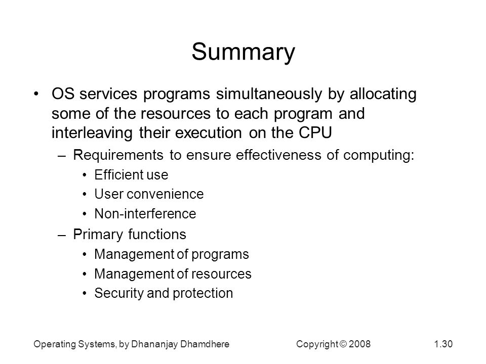 Operating Systems, by Dhananjay Dhamdhere Copyright © Summary OS services programs simultaneously by allocating some of the resources to each program and interleaving their execution on the CPU –Requirements to ensure effectiveness of computing: Efficient use User convenience Non-interference –Primary functions Management of programs Management of resources Security and protection