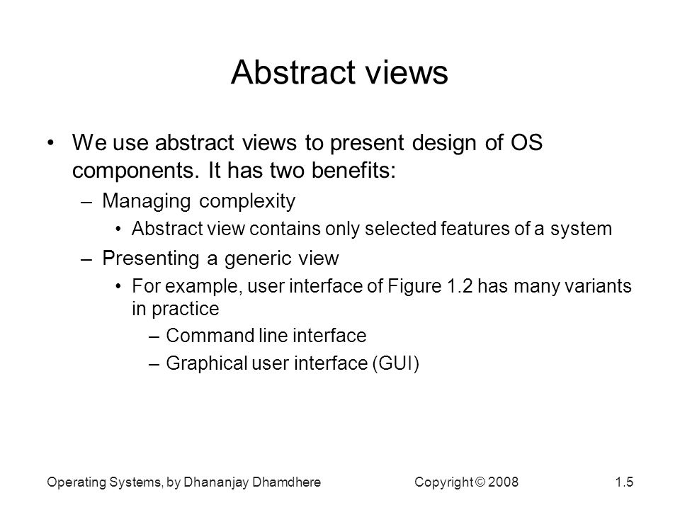 Operating Systems, by Dhananjay Dhamdhere Copyright © Abstract views We use abstract views to present design of OS components.