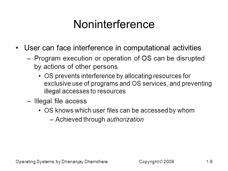 Operating Systems, by Dhananjay Dhamdhere Copyright © Noninterference User can face interference in computational activities –Program execution or operation of OS can be disrupted by actions of other persons OS prevents interference by allocating resources for exclusive use of programs and OS services, and preventing illegal accesses to resources –Illegal file access OS knows which user files can be accessed by whom –Achieved through authorization