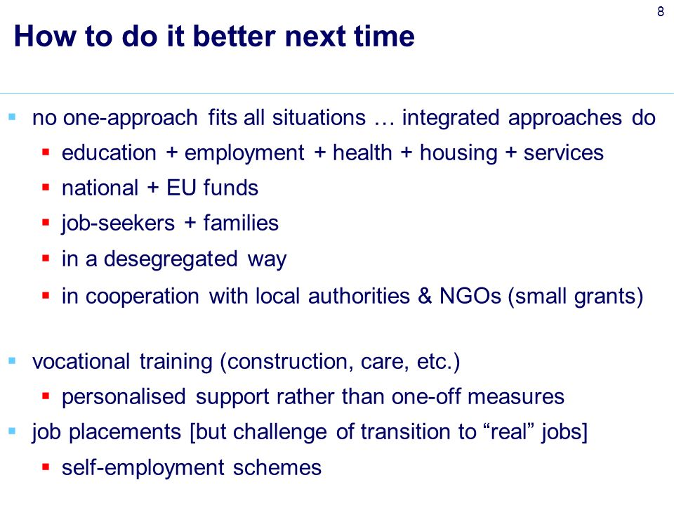 8 How to do it better next time no one-approach fits all situations … integrated approaches do education + employment + health + housing + services national + EU funds job-seekers + families in a desegregated way in cooperation with local authorities & NGOs (small grants) vocational training (construction, care, etc.) personalised support rather than one-off measures job placements [but challenge of transition to real jobs] self-employment schemes
