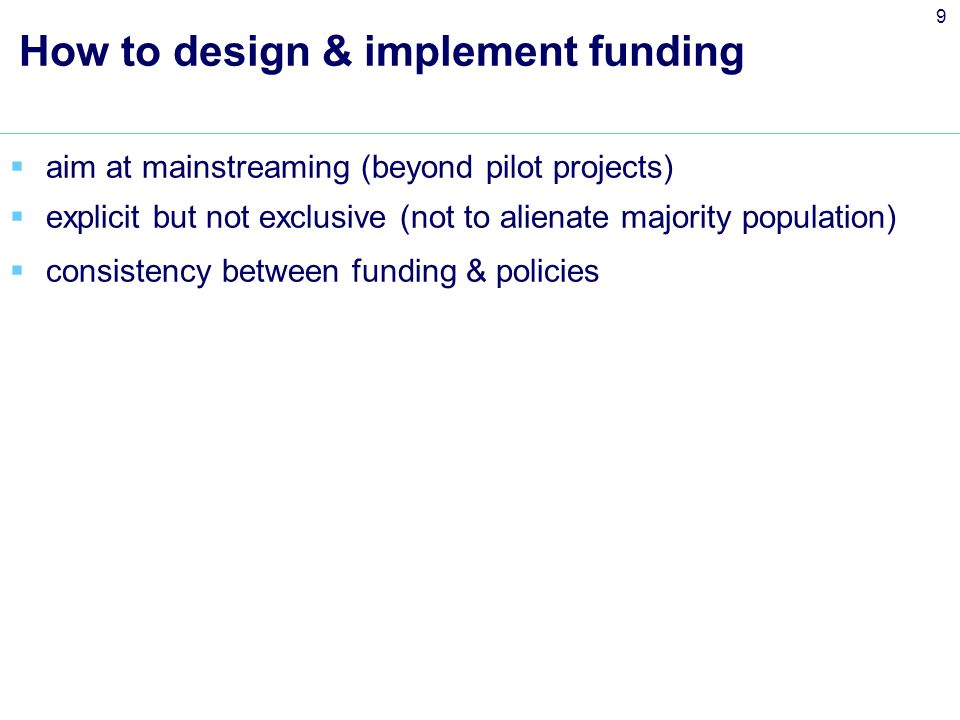 9 How to design & implement funding aim at mainstreaming (beyond pilot projects) explicit but not exclusive (not to alienate majority population) consistency between funding & policies