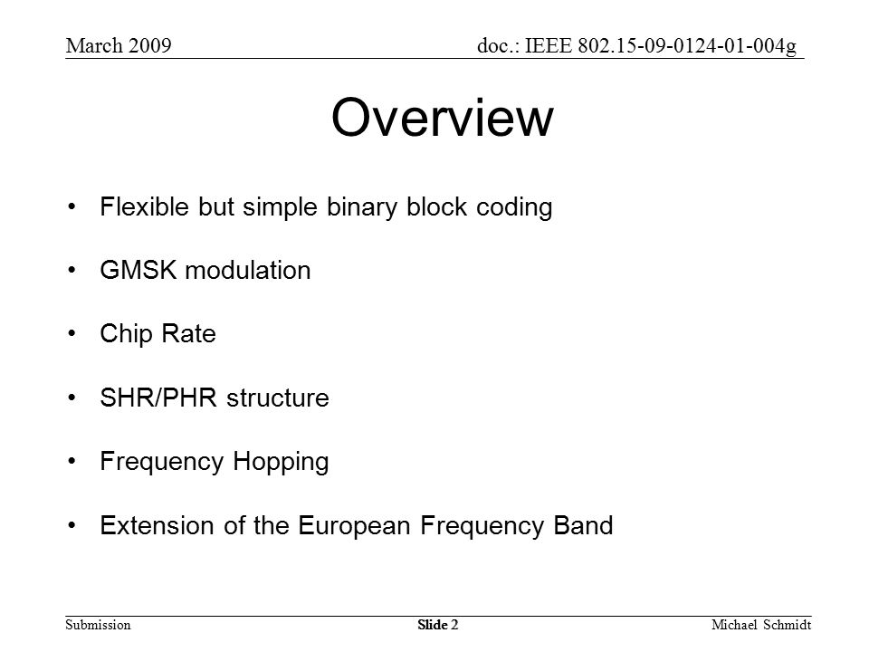 doc.: IEEE g Submission March 2009 Michael SchmidtSlide 2 Overview Flexible but simple binary block coding GMSK modulation Chip Rate SHR/PHR structure Frequency Hopping Extension of the European Frequency Band