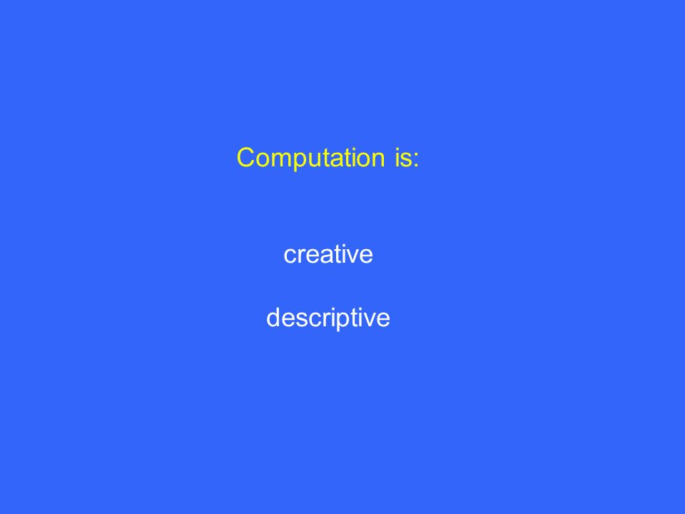 Computation is: creative descriptive