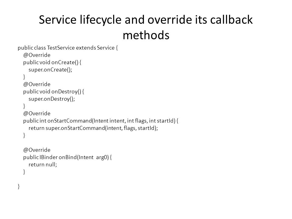Service lifecycle and override its callback methods public class TestService extends Service public void onCreate() { super.onCreate(); public void onDestroy() { super.onDestroy(); public int onStartCommand(Intent intent, int flags, int startId) { return super.onStartCommand(intent, flags, startId); public IBinder onBind(Intent arg0) { return null; }