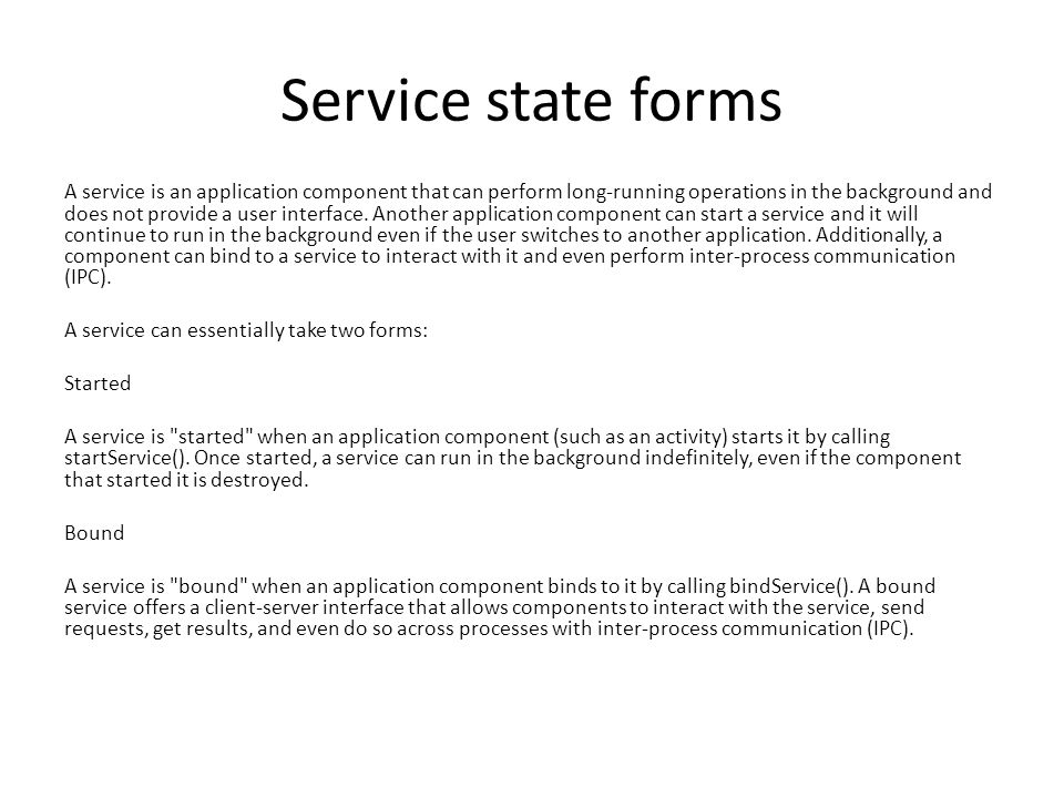 Service state forms A service is an application component that can perform long-running operations in the background and does not provide a user interface.