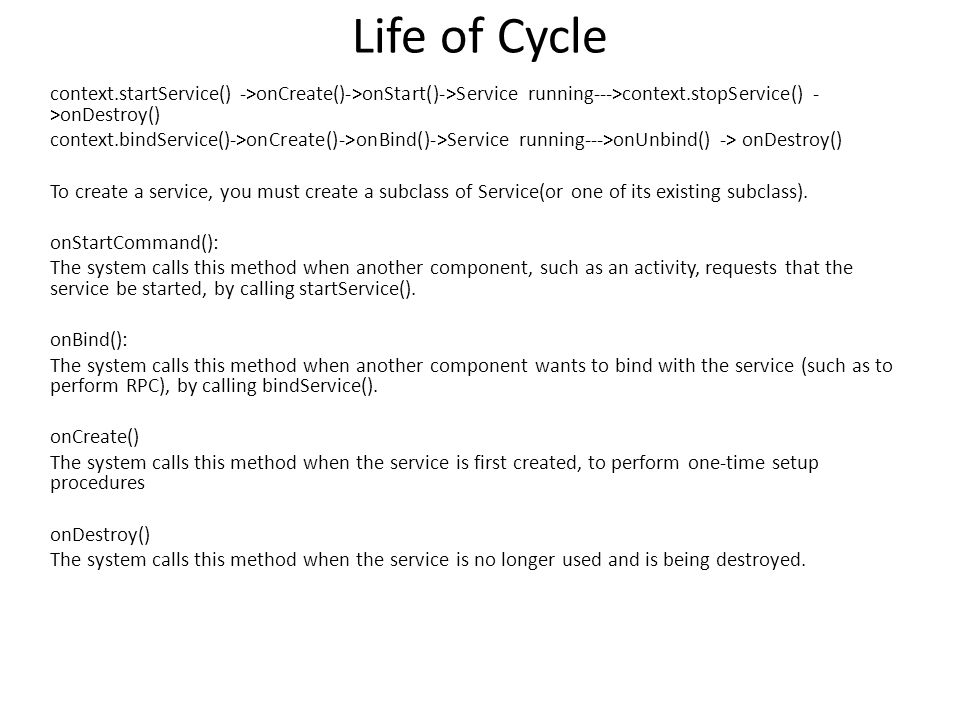 Life of Cycle context.startService() ->onCreate()->onStart()->Service running--->context.stopService() - >onDestroy() context.bindService()->onCreate()->onBind()->Service running--->onUnbind() -> onDestroy() To create a service, you must create a subclass of Service(or one of its existing subclass).