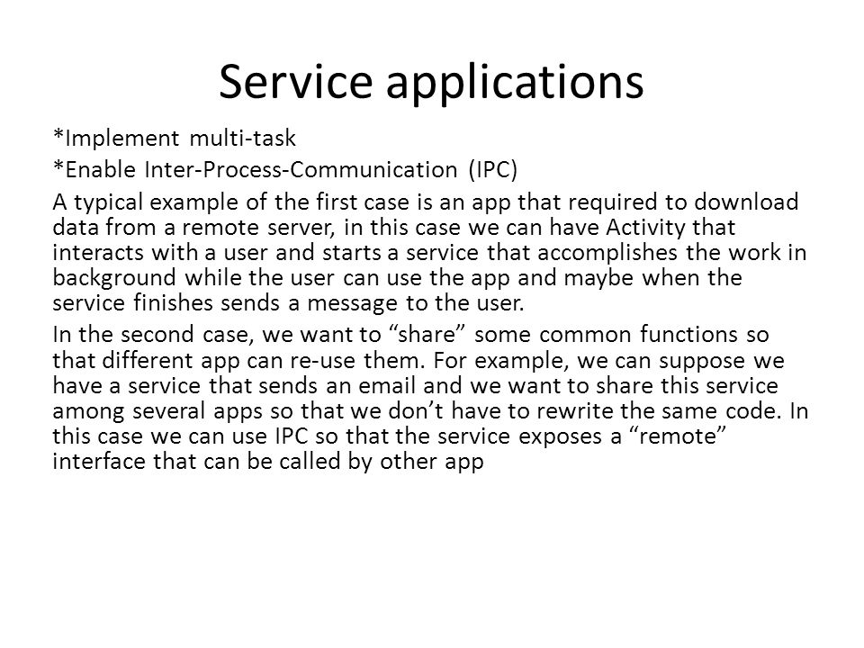 Service applications *Implement multi-task *Enable Inter-Process-Communication (IPC) A typical example of the first case is an app that required to download data from a remote server, in this case we can have Activity that interacts with a user and starts a service that accomplishes the work in background while the user can use the app and maybe when the service finishes sends a message to the user.