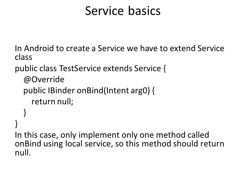 Service basics In Android to create a Service we have to extend Service class public class TestService extends Service public IBinder onBind(Intent arg0) { return null; } In this case, only implement only one method called onBind using local service, so this method should return null.