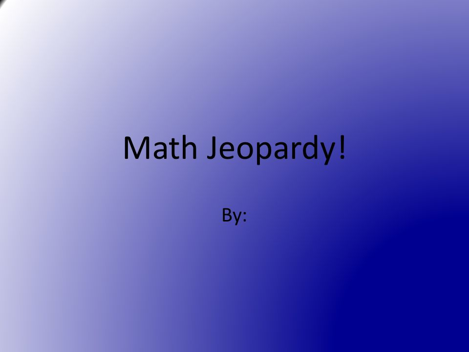 Math Jeopardy! By: