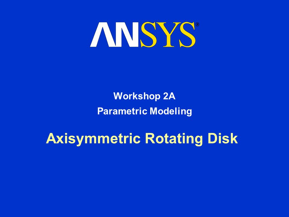 Axisymmetric Rotating Disk Workshop 2A Parametric Modeling  - ppt