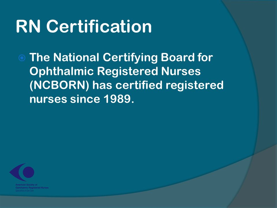 RN Certification  The National Certifying Board for Ophthalmic Registered Nurses (NCBORN) has certified registered nurses since 1989.
