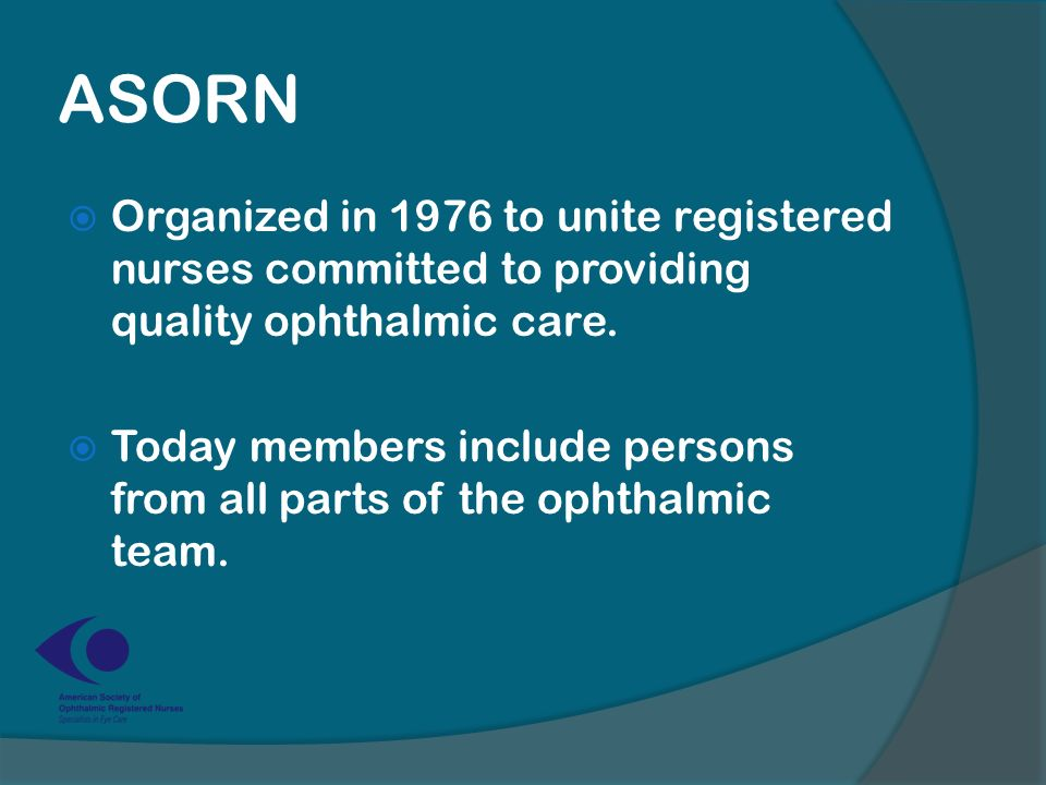 ASORN  Organized in 1976 to unite registered nurses committed to providing quality ophthalmic care.