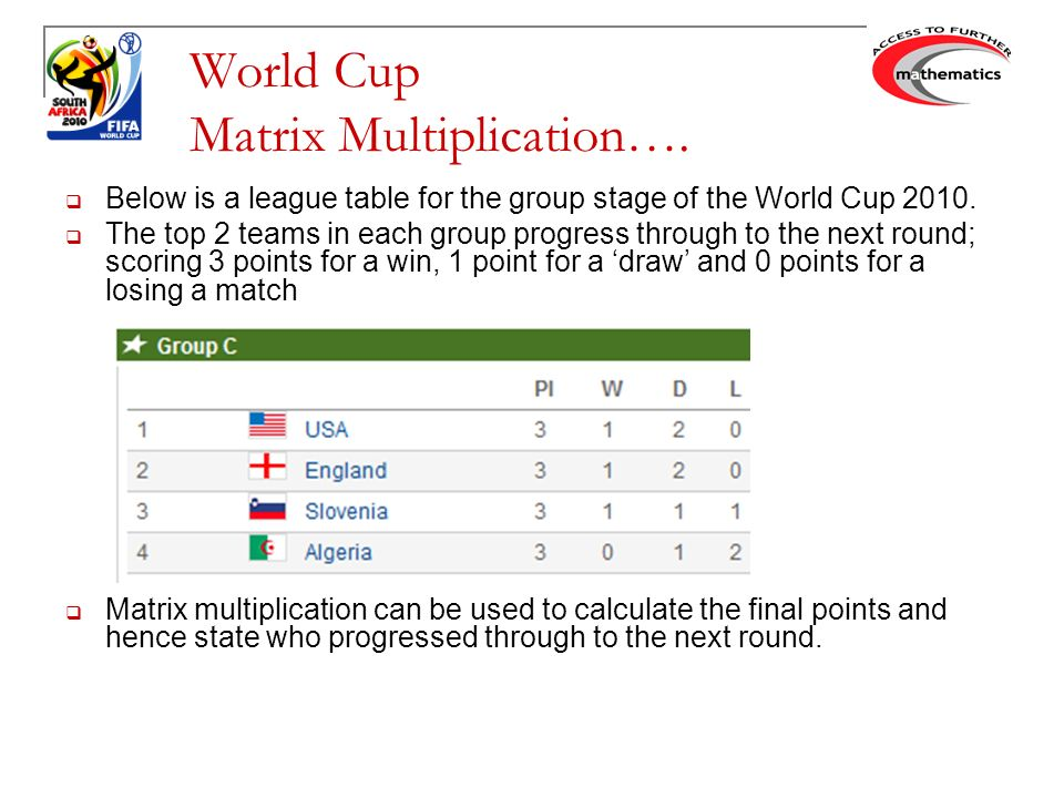 World Cup Matrix Multiplication Below Is A League Table For The Group Stage Of The World Cup The Top 2 Teams In Each Group Progress Through Ppt Download