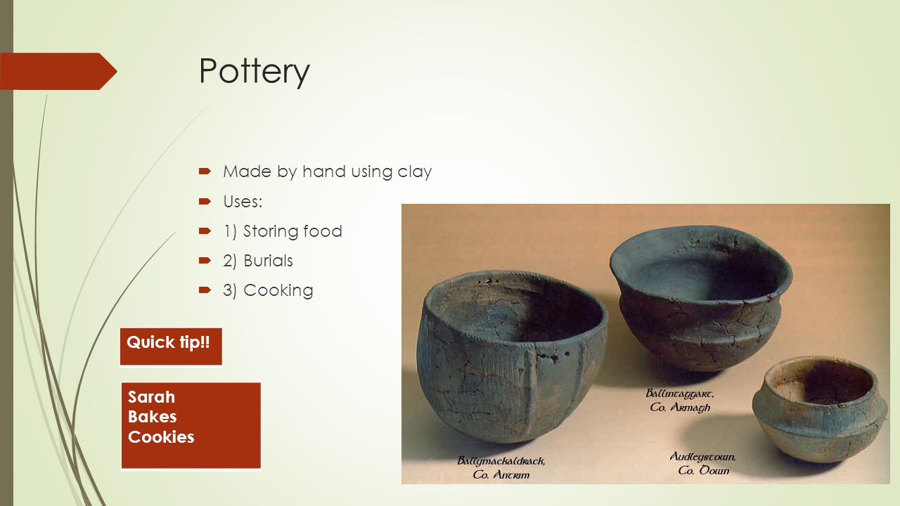 Pottery  Made by hand using clay  Uses:  1) Storing food  2) Burials  3) Cooking Sarah Bakes Cookies Quick tip!!