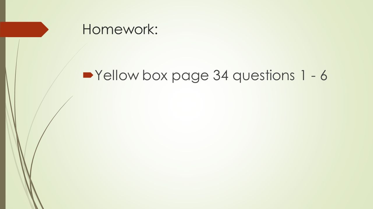 Homework:  Yellow box page 34 questions 1 - 6