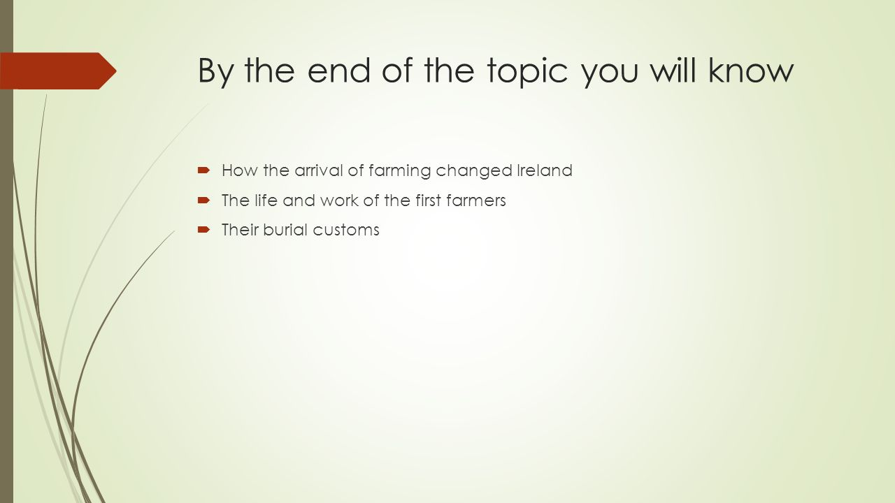 By the end of the topic you will know  How the arrival of farming changed Ireland  The life and work of the first farmers  Their burial customs