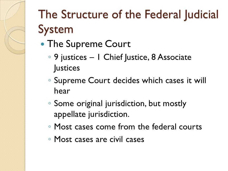 The Structure of the Federal Judicial System The Supreme Court ◦ 9 justices – 1 Chief Justice, 8 Associate Justices ◦ Supreme Court decides which cases it will hear ◦ Some original jurisdiction, but mostly appellate jurisdiction.